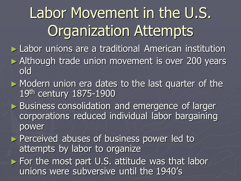 Labor Movement in the U.S. Organization Attempts Labor unions are a traditional American institution Labor unions are a traditional American instituti