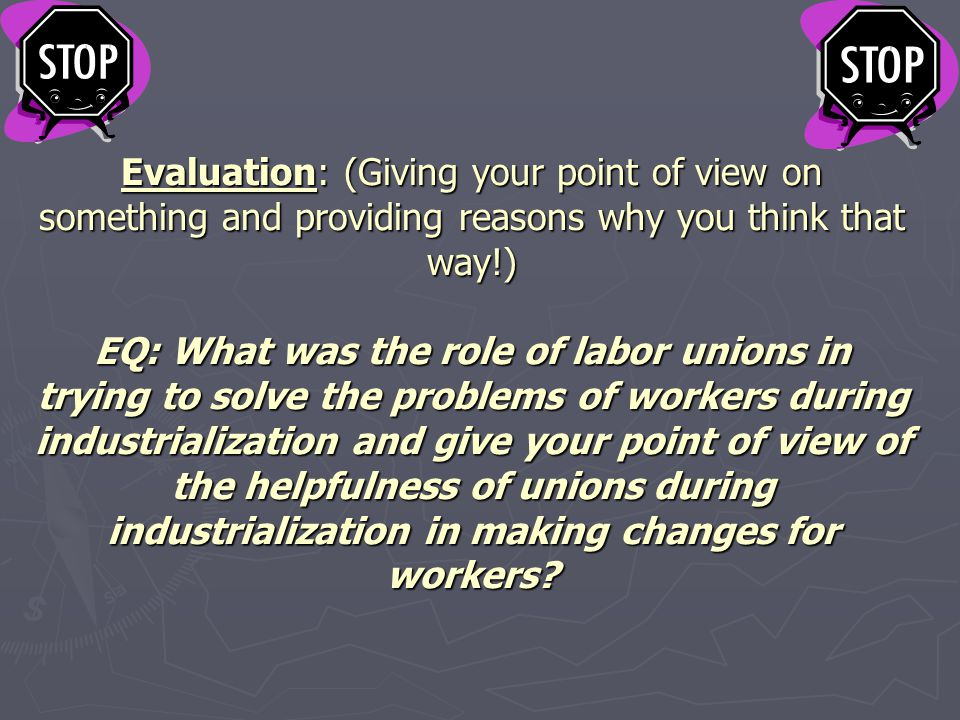 Evaluation: (Giving your point of view on something and providing reasons why you think that way!) EQ: What was the role of labor unions in trying to