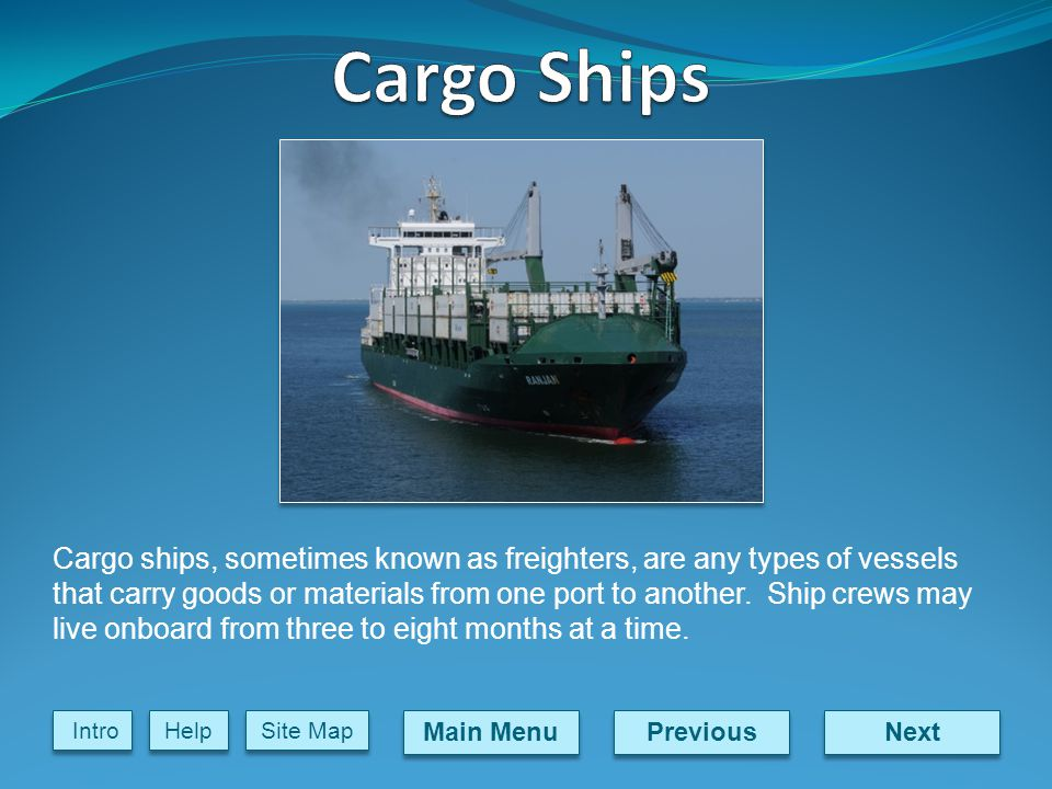 Next Previous Main Menu Site Map Intro Help Cargo ships, sometimes known as freighters, are any types of vessels that carry goods or materials from one port to another.