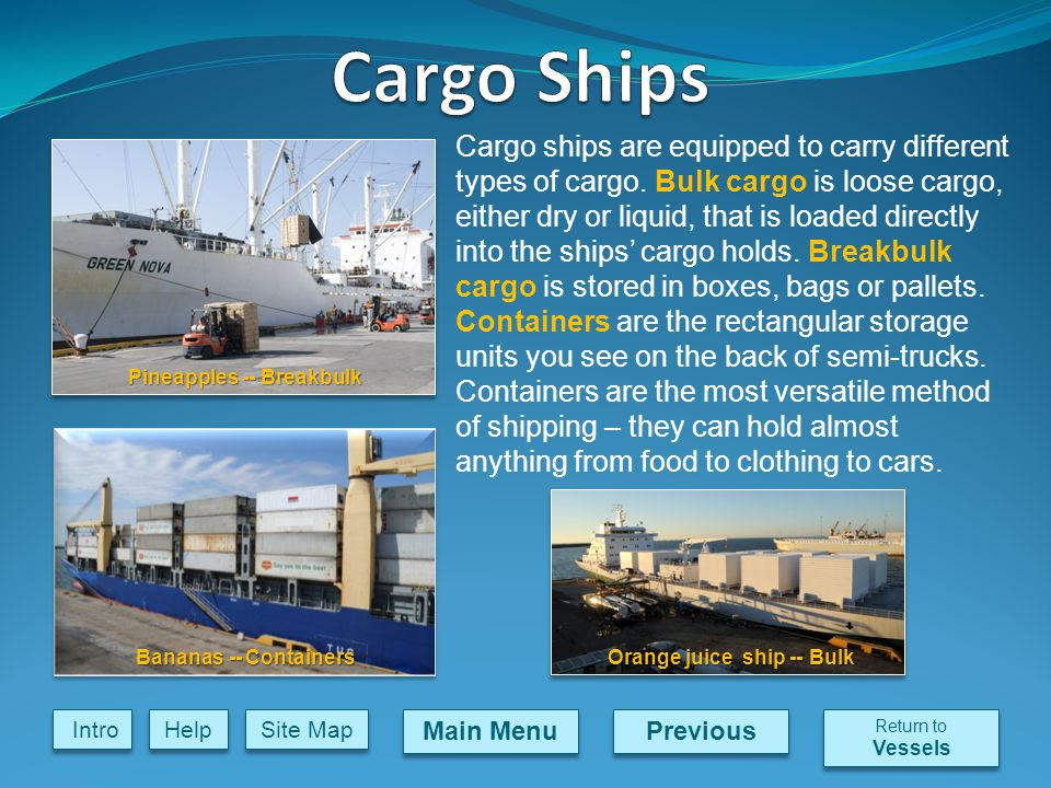 Previous Main Menu Site Map Intro Help Cargo ships are equipped to carry different types of cargo.