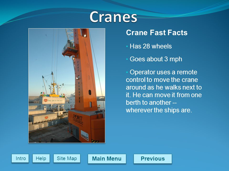 Previous Main Menu Site Map Intro Help Crane Fast Facts Has 28 wheels Goes about 3 mph Operator uses a remote control to move the crane around as he walks next to it.