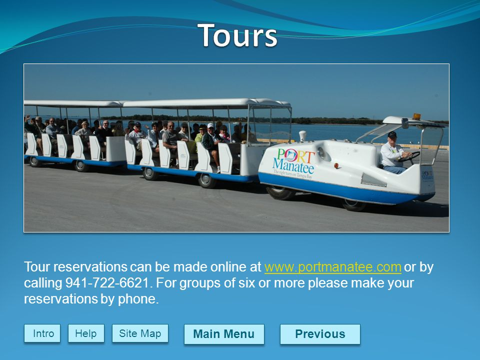 Previous Main Menu Site Map Intro Help Tour reservations can be made online at www.portmanatee.com or by calling 941-722-6621.