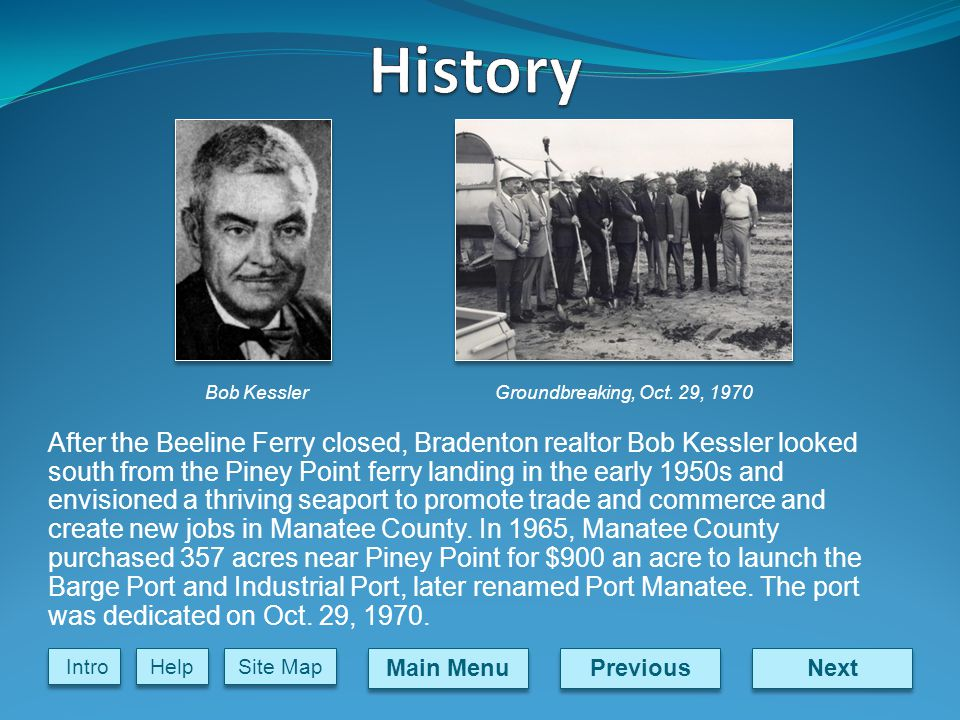 Next Previous Main Menu Site Map Intro Help After the Beeline Ferry closed, Bradenton realtor Bob Kessler looked south from the Piney Point ferry landing in the early 1950s and envisioned a thriving seaport to promote trade and commerce and create new jobs in Manatee County.