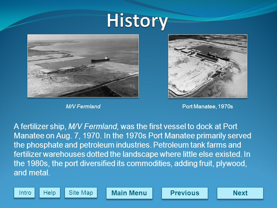 Next Previous Main Menu Site Map Intro Help A fertilizer ship, M/V Fermland, was the first vessel to dock at Port Manatee on Aug.
