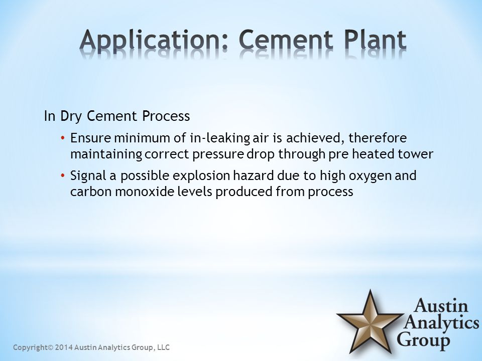In Dry Cement Process Ensure minimum of in-leaking air is achieved, therefore maintaining correct pressure drop through pre heated tower Signal a possible explosion hazard due to high oxygen and carbon monoxide levels produced from process Copyright© 2014 Austin Analytics Group, LLC