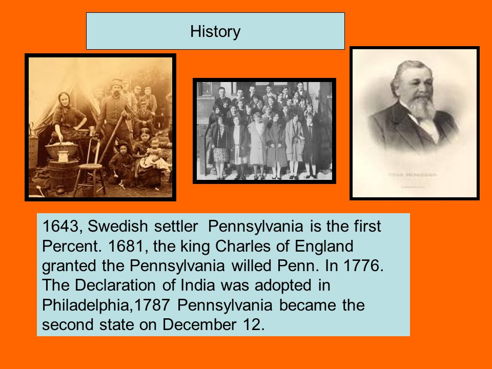 History 1643, Swedish settler Pennsylvania is the first Percent. 1681, the king Charles of England granted the Pennsylvania willed Penn. In 1776. The