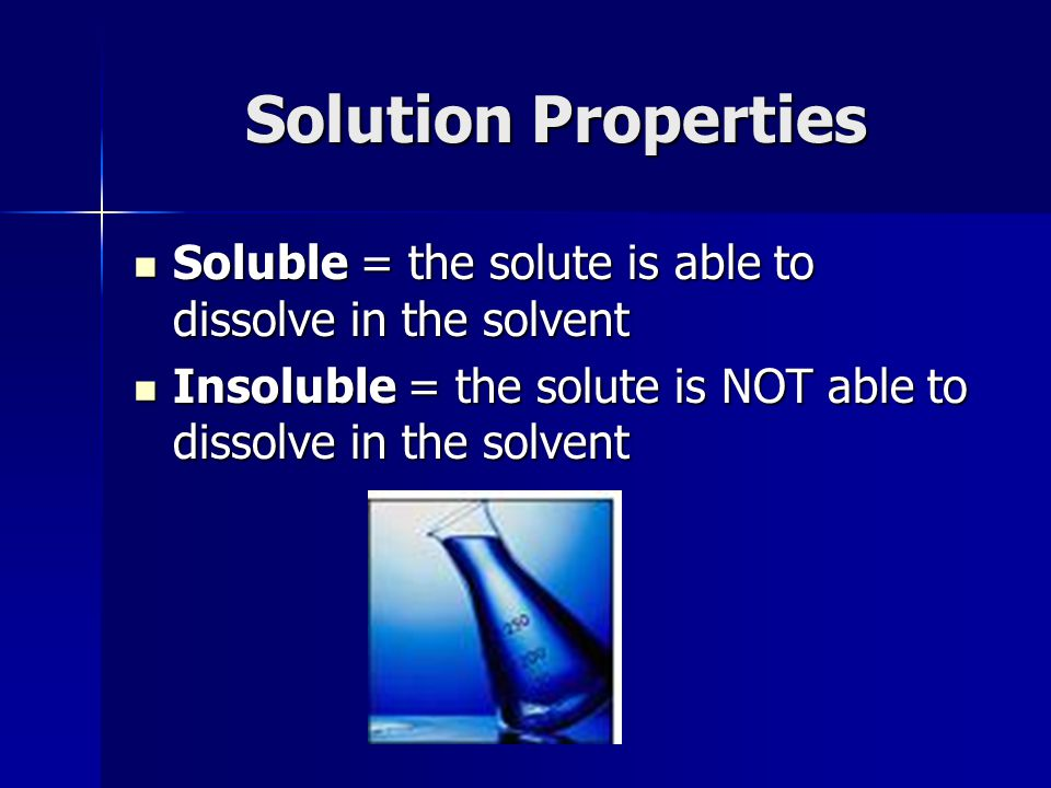 Solution Properties Soluble = the solute is able to dissolve in the solvent Soluble = the solute is able to dissolve in the solvent Insoluble = the solute is NOT able to dissolve in the solvent Insoluble = the solute is NOT able to dissolve in the solvent