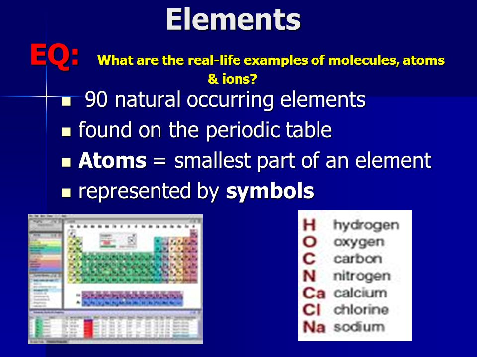 Elements EQ: What are the real-life examples of molecules, atoms & ions.