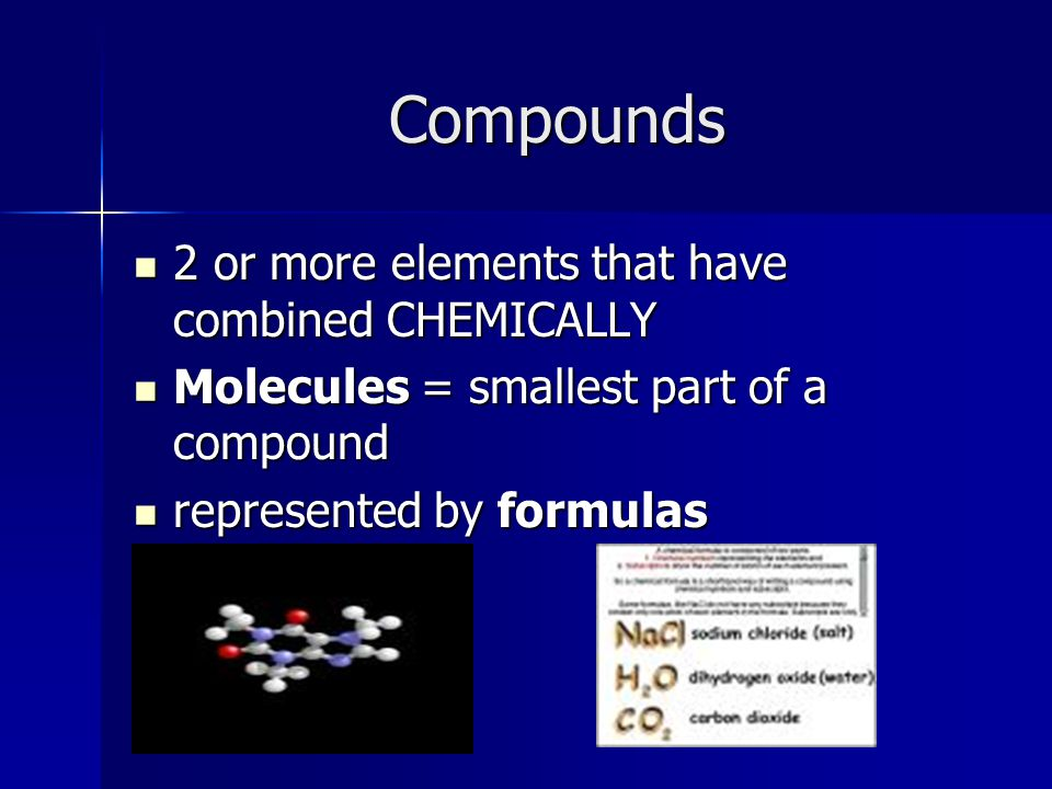Compounds 2 or more elements that have combined CHEMICALLY 2 or more elements that have combined CHEMICALLY Molecules = smallest part of a compound Molecules = smallest part of a compound represented by formulas represented by formulas
