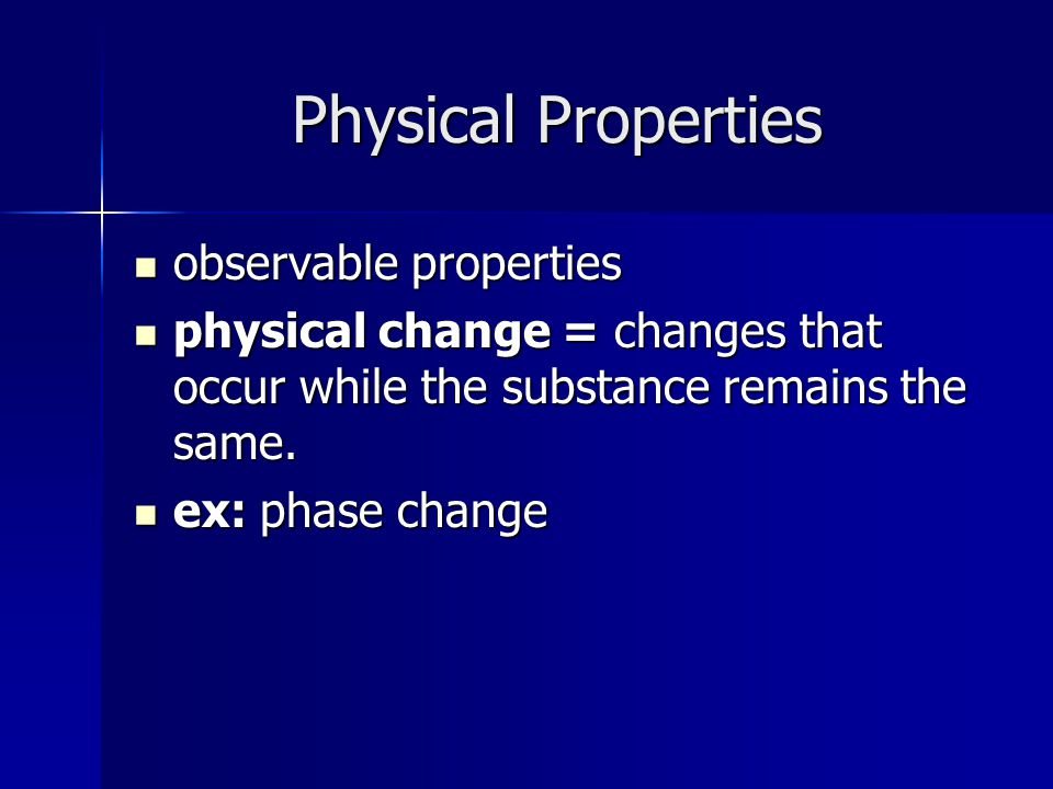 Physical Properties observable properties observable properties physical change = changes that occur while the substance remains the same.
