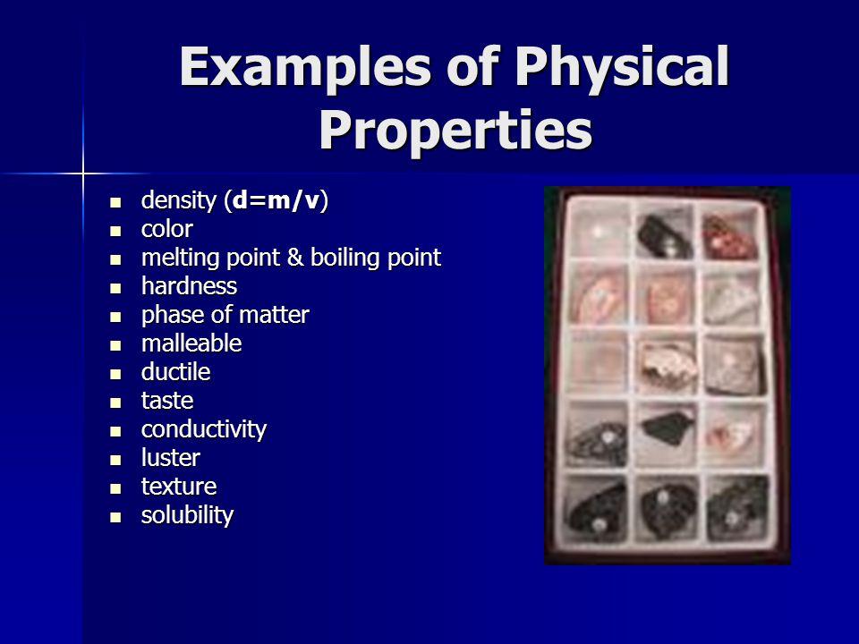 Examples of Physical Properties density (d=m/v) density (d=m/v) color color melting point & boiling point melting point & boiling point hardness hardn