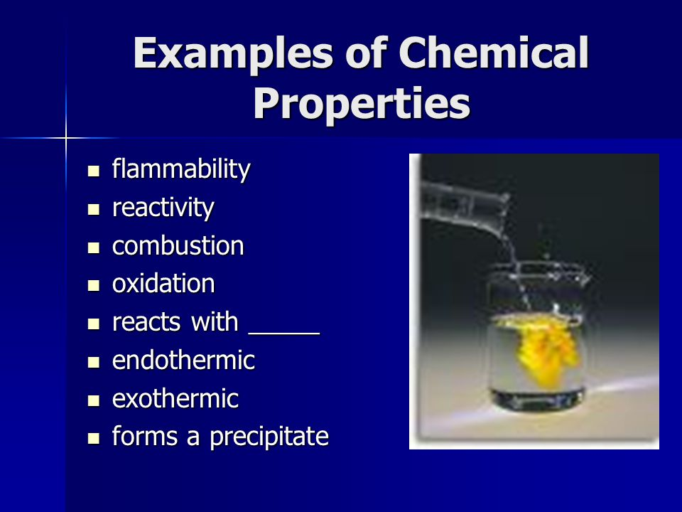 Examples of Chemical Properties flammability flammability reactivity reactivity combustion combustion oxidation oxidation reacts with _____ reacts with _____ endothermic endothermic exothermic exothermic forms a precipitate forms a precipitate