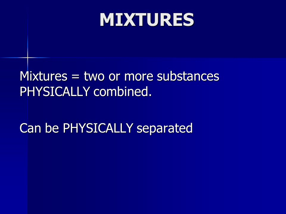MIXTURES Mixtures = two or more substances PHYSICALLY combined. Can be PHYSICALLY separated