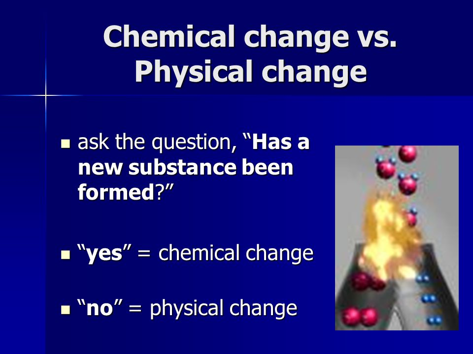 Chemical change vs.Physical change ask the question, Has a new substance been formed.
