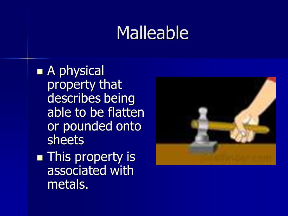 Malleable A physical property that describes being able to be flatten or pounded onto sheets A physical property that describes being able to be flatten or pounded onto sheets This property is associated with metals.