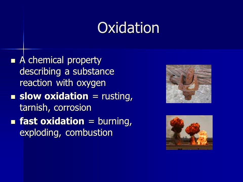 Oxidation A chemical property describing a substance reaction with oxygen A chemical property describing a substance reaction with oxygen slow oxidati