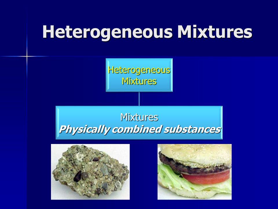 Heterogeneous Mixtures HeterogeneousMixtures Mixtures Physically combined substances