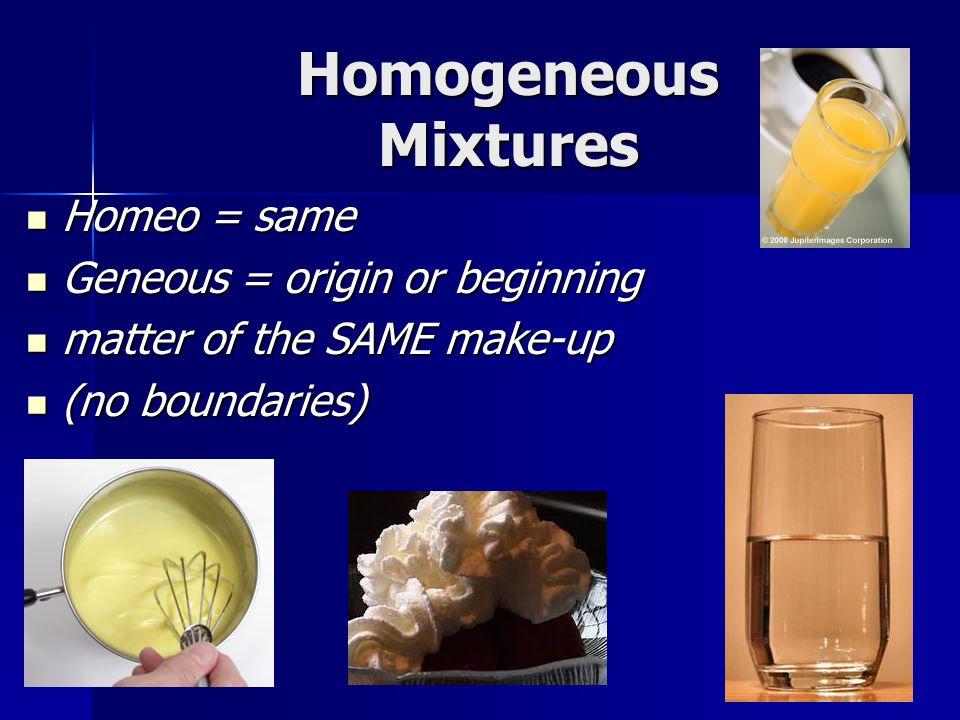 Homogeneous Mixtures Homeo = same Homeo = same Geneous = origin or beginning Geneous = origin or beginning matter of the SAME make-up matter of the SA