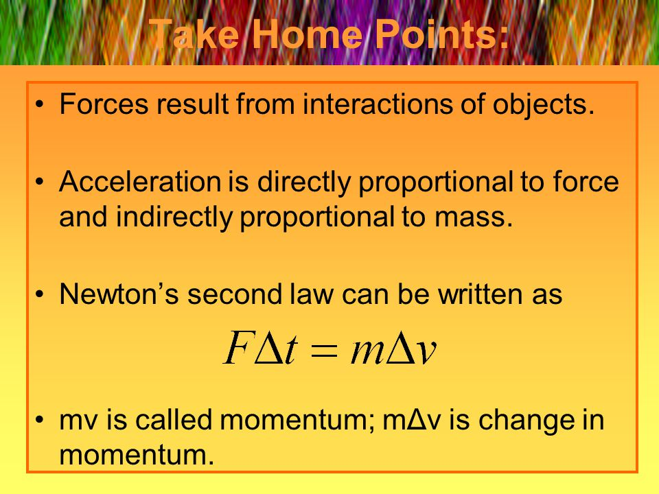 Take Home Points: Forces result from interactions of objects. Acceleration is directly proportional to force and indirectly proportional to mass. Newt