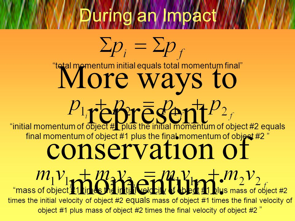 More ways to represent conservation of momentum: During an Impact total momentum initial equals total momentum final initial momentum of object #1 plu