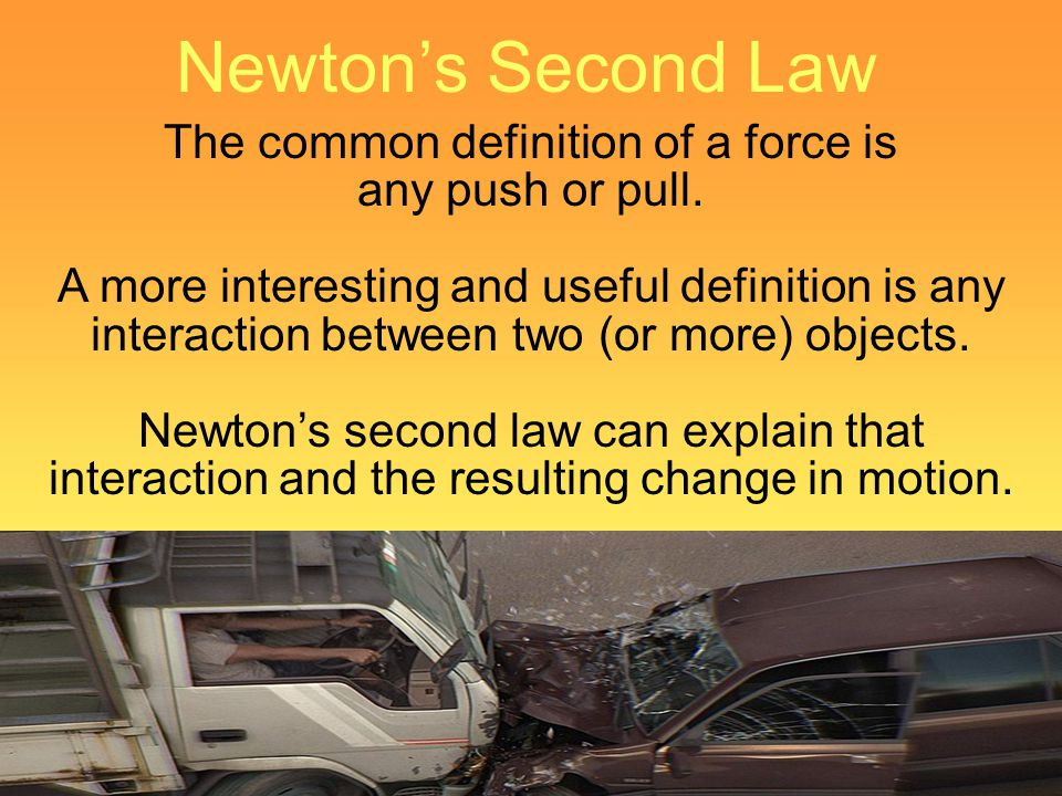 Newtons Second Law The common definition of a force is any push or pull. A more interesting and useful definition is any interaction between two (or m