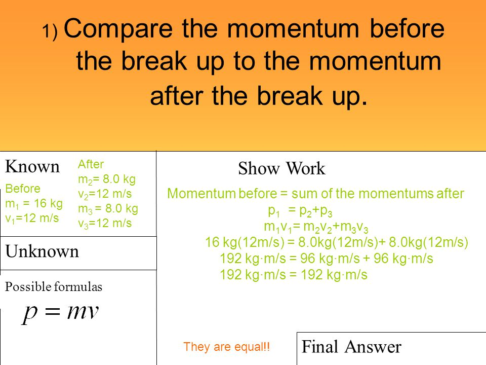 1) Compare the momentum before the break up to the momentum after the break up. Known Possible formulas Show Work Final Answer Unknown Before m 1 = 16