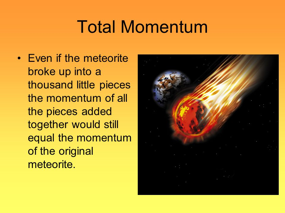 Total Momentum Even if the meteorite broke up into a thousand little pieces the momentum of all the pieces added together would still equal the moment