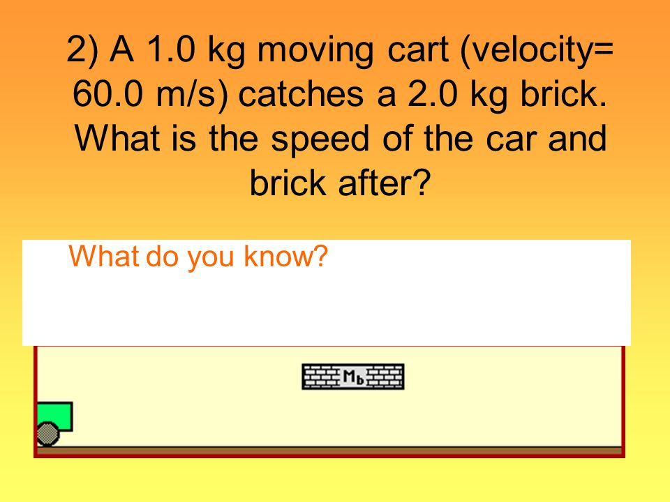 2) A 1.0 kg moving cart (velocity= 60.0 m/s) catches a 2.0 kg brick. What is the speed of the car and brick after? What do you know?