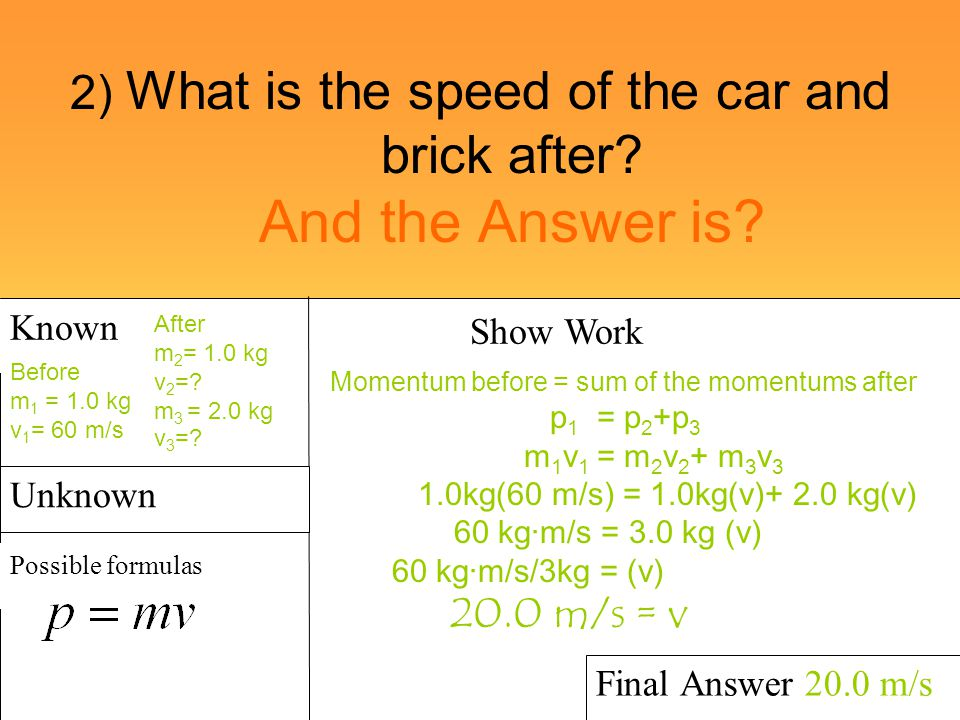 2) What is the speed of the car and brick after? And the Answer is? Known Possible formulas Show Work Final Answer 20.0 m/s Unknown Before m 1 = 1.0 k