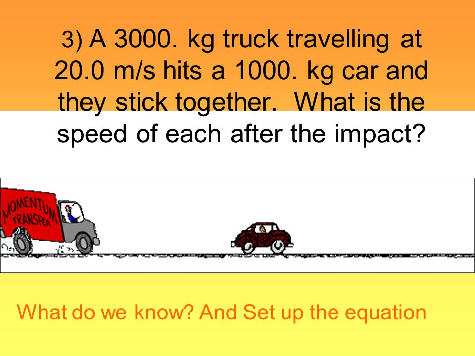 What do we know? And Set up the equation 3) A 3000. kg truck travelling at 20.0 m/s hits a 1000. kg car and they stick together. What is the speed of