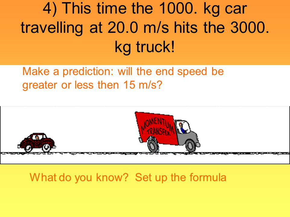4) This time the 1000. kg car travelling at 20.0 m/s hits the 3000. kg truck! Make a prediction: will the end speed be greater or less then 15 m/s? Wh