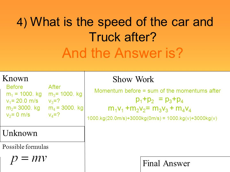 4) What is the speed of the car and Truck after? And the Answer is? Known Possible formulas Show Work Final Answer Unknown Before m 1 = 1000. kg v 1 =