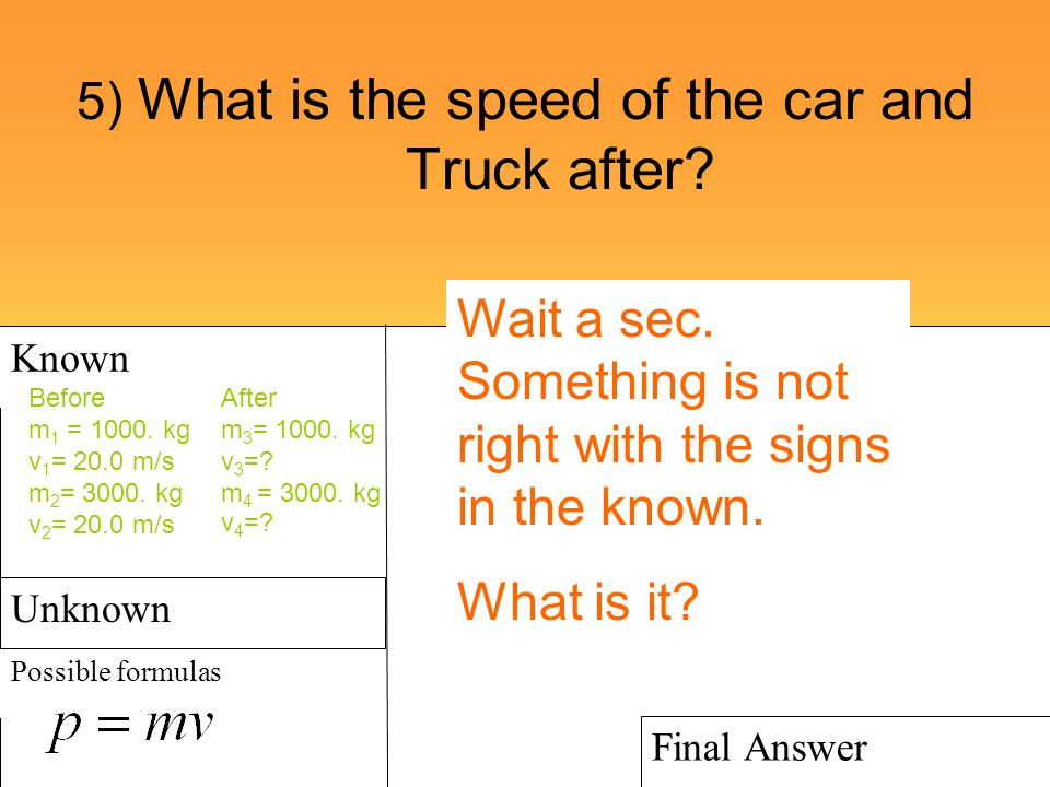 5) What is the speed of the car and Truck after? Known Possible formulas Show Work Final Answer Unknown Before m 1 = 1000. kg v 1 = 20.0 m/s m 2 = 300