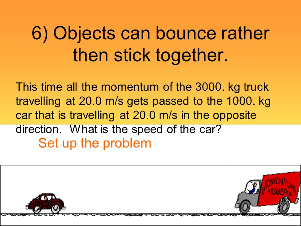 6) Objects can bounce rather then stick together. This time all the momentum of the 3000. kg truck travelling at 20.0 m/s gets passed to the 1000. kg