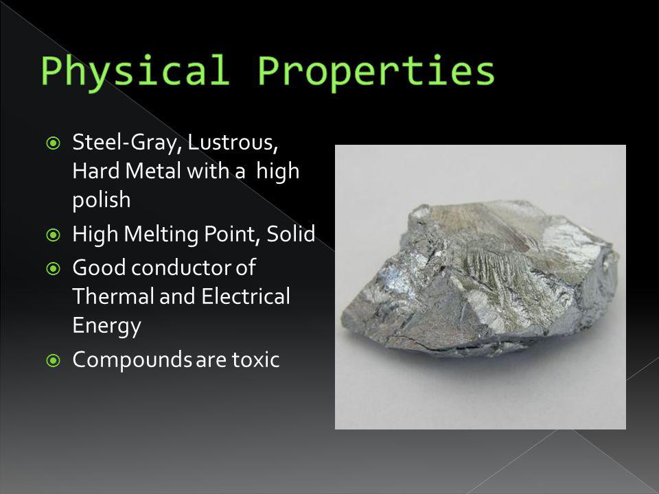 Steel-Gray, Lustrous, Hard Metal with a high polish High Melting Point, Solid Good conductor of Thermal and Electrical Energy Compounds are toxic