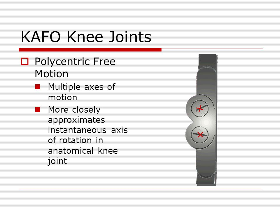 KAFO Knee Joints Polycentric Free Motion Multiple axes of motion More closely approximates instantaneous axis of rotation in anatomical knee joint