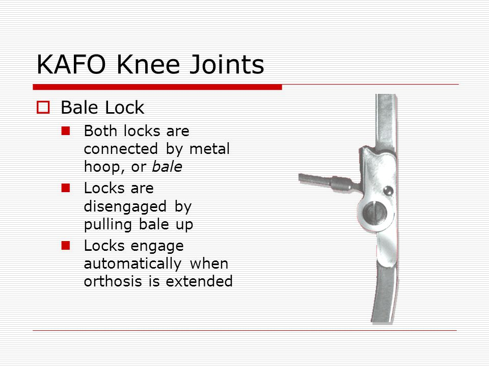 KAFO Knee Joints Bale Lock Both locks are connected by metal hoop, or bale Locks are disengaged by pulling bale up Locks engage automatically when ort