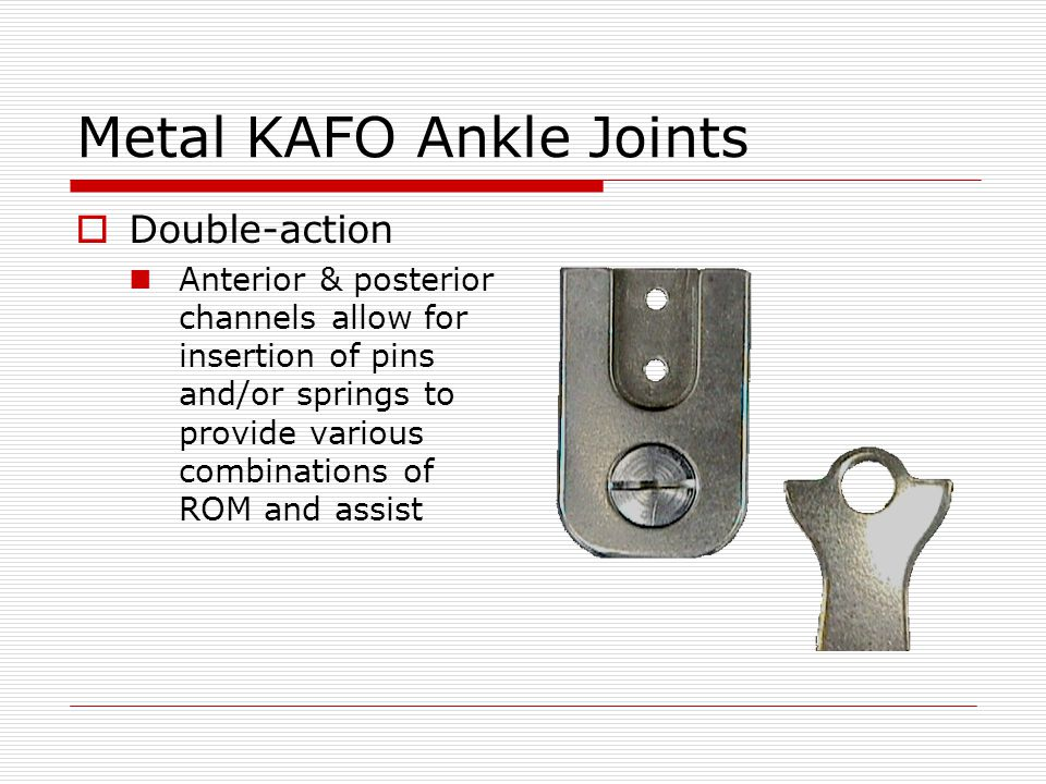 Metal KAFO Ankle Joints Double-action Anterior & posterior channels allow for insertion of pins and/or springs to provide various combinations of ROM