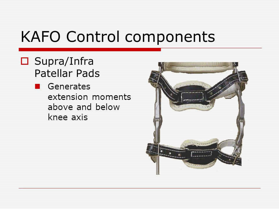 KAFO Control components Supra/Infra Patellar Pads Generates extension moments above and below knee axis