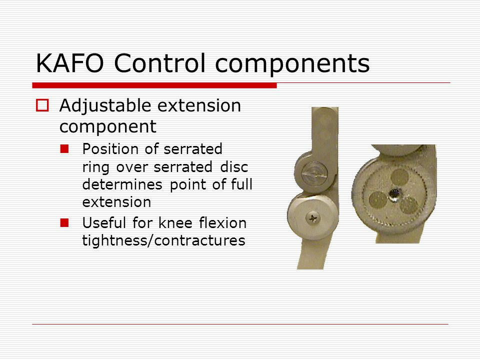 KAFO Control components Adjustable extension component Position of serrated ring over serrated disc determines point of full extension Useful for knee