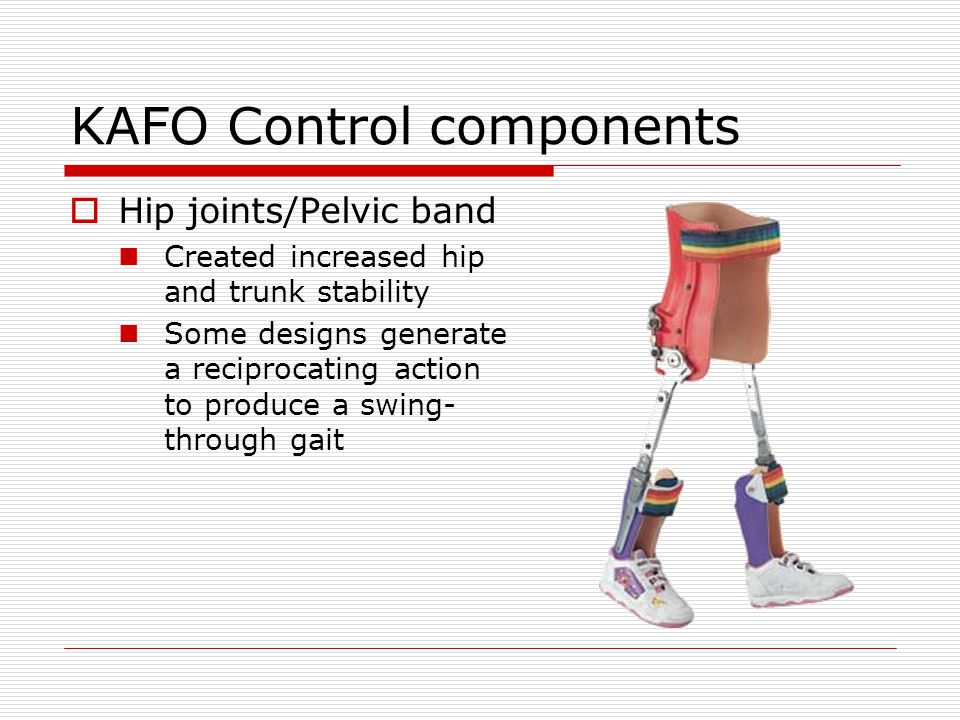 KAFO Control components Hip joints/Pelvic band Created increased hip and trunk stability Some designs generate a reciprocating action to produce a swi