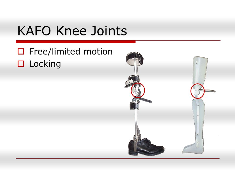 KAFO Control components Hip joints/Pelvic band Created increased hip and trunk stability Some designs generate a reciprocating action to produce a swing- through gait