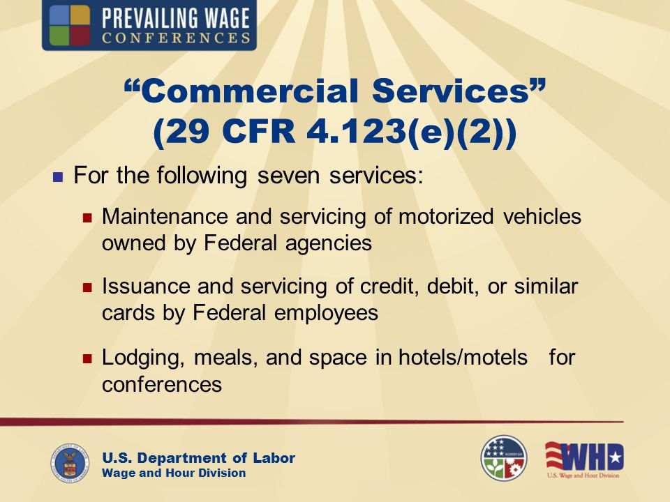 U.S. Department of Labor Wage and Hour Division Commercial Services (29 CFR 4.123(e)(2)) For the following seven services: n Maintenance and servicing