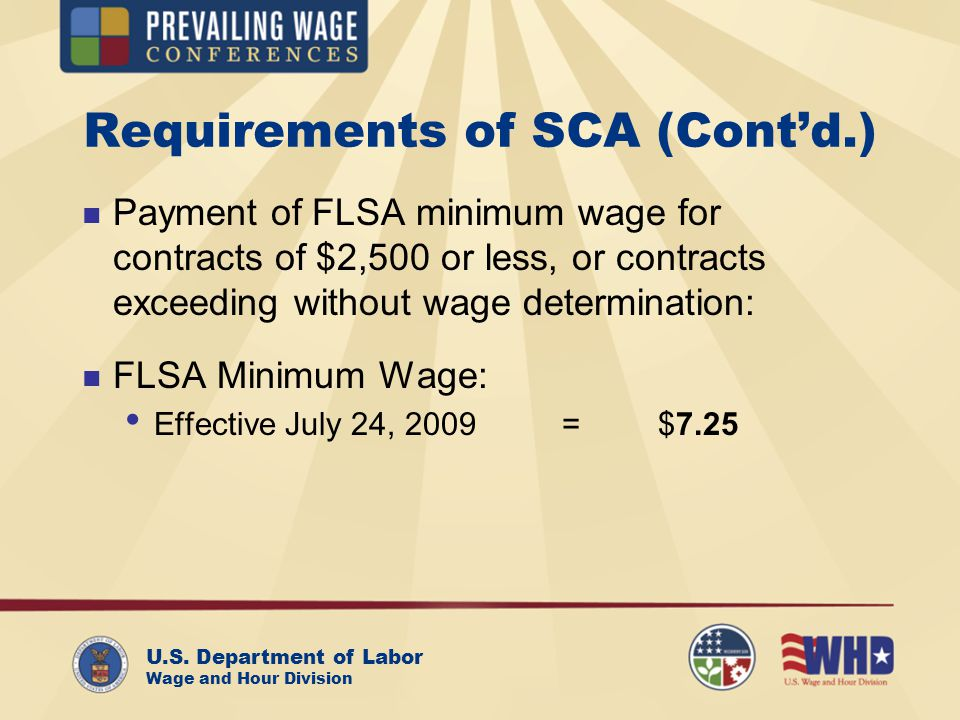 U.S. Department of Labor Wage and Hour Division Requirements of SCA (Contd.) Payment of FLSA minimum wage for contracts of $2,500 or less, or contract