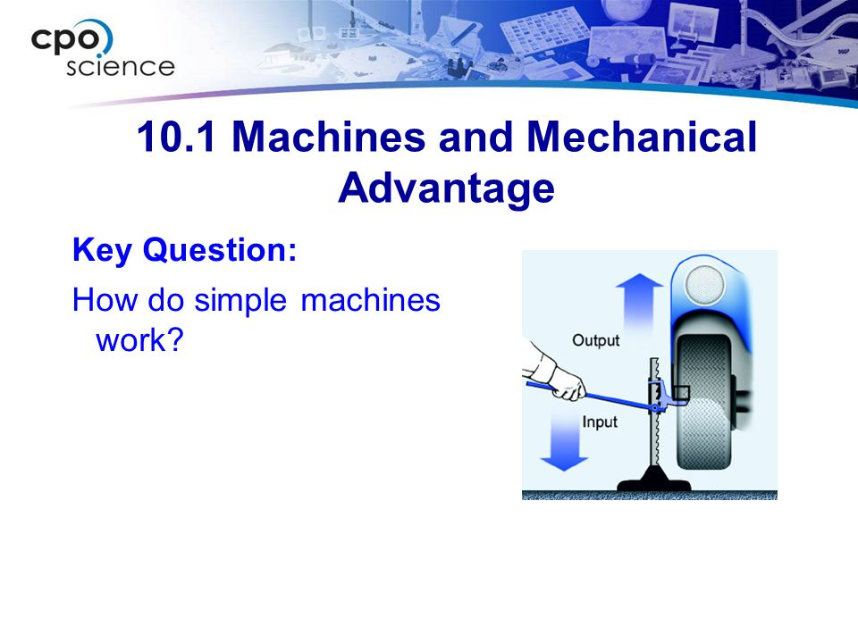 10.2 Work Key Question: What are the consequences of multiplying forces in machines?