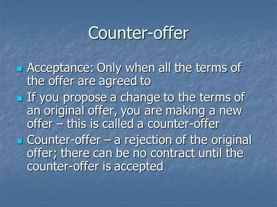 Counter-offer Acceptance: Only when all the terms of the offer are agreed to Acceptance: Only when all the terms of the offer are agreed to If you propose a change to the terms of an original offer, you are making a new offer – this is called a counter-offer If you propose a change to the terms of an original offer, you are making a new offer – this is called a counter-offer Counter-offer – a rejection of the original offer; there can be no contract until the counter-offer is accepted Counter-offer – a rejection of the original offer; there can be no contract until the counter-offer is accepted