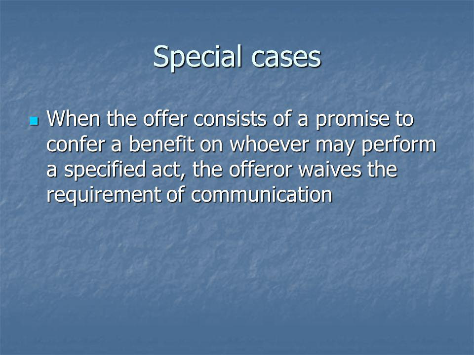 Special cases When the offer consists of a promise to confer a benefit on whoever may perform a specified act, the offeror waives the requirement of communication When the offer consists of a promise to confer a benefit on whoever may perform a specified act, the offeror waives the requirement of communication