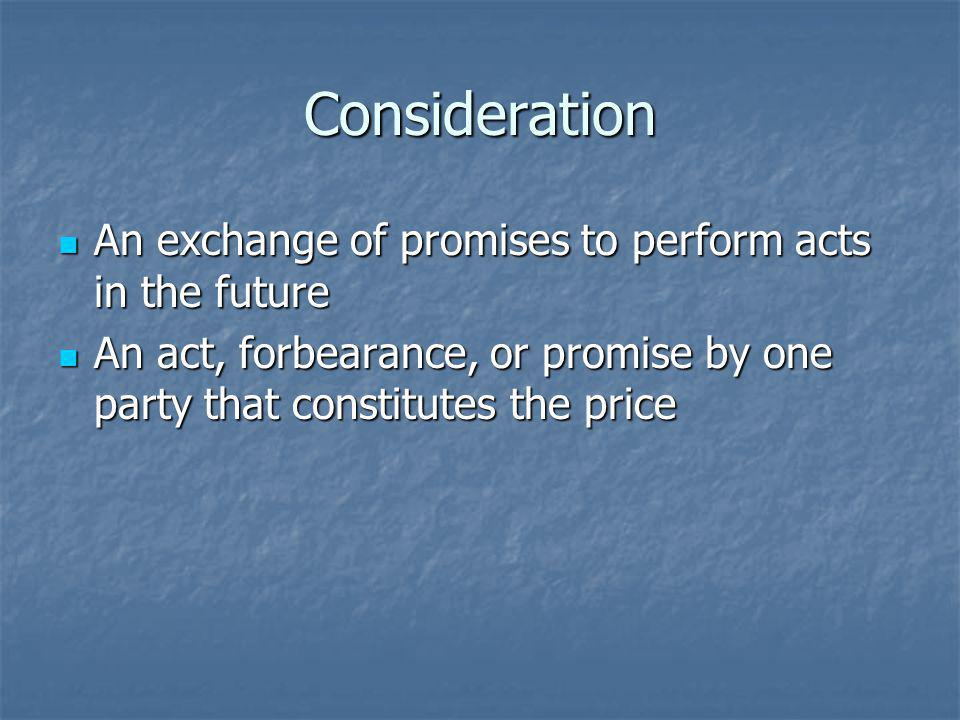 Consideration An exchange of promises to perform acts in the future An exchange of promises to perform acts in the future An act, forbearance, or promise by one party that constitutes the price An act, forbearance, or promise by one party that constitutes the price