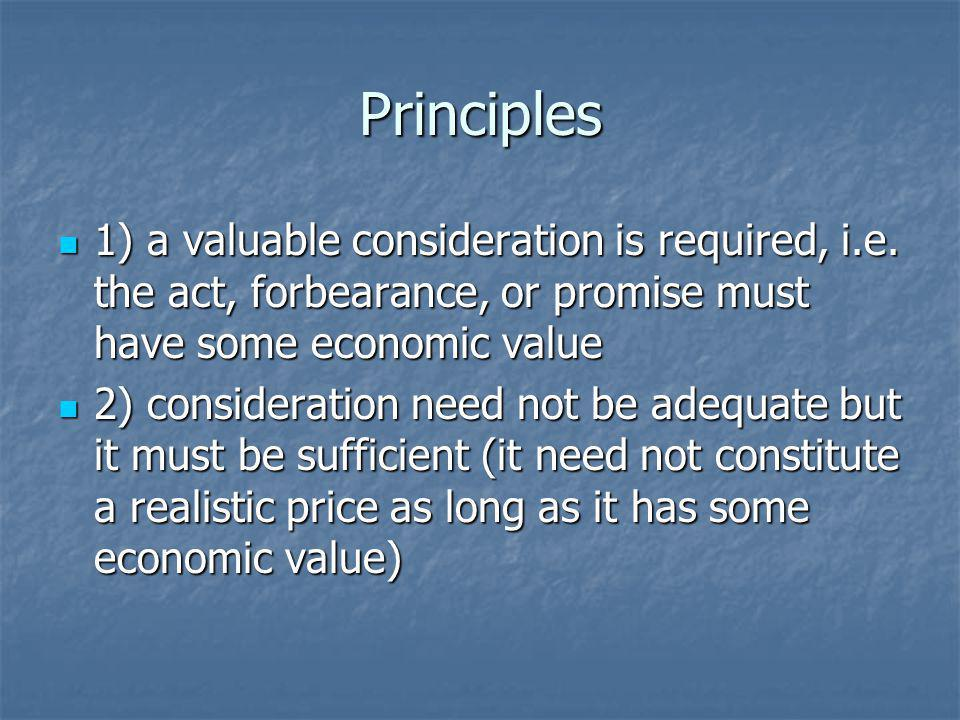 Principles 1) a valuable consideration is required, i.e. the act, forbearance, or promise must have some economic value 1) a valuable consideration is