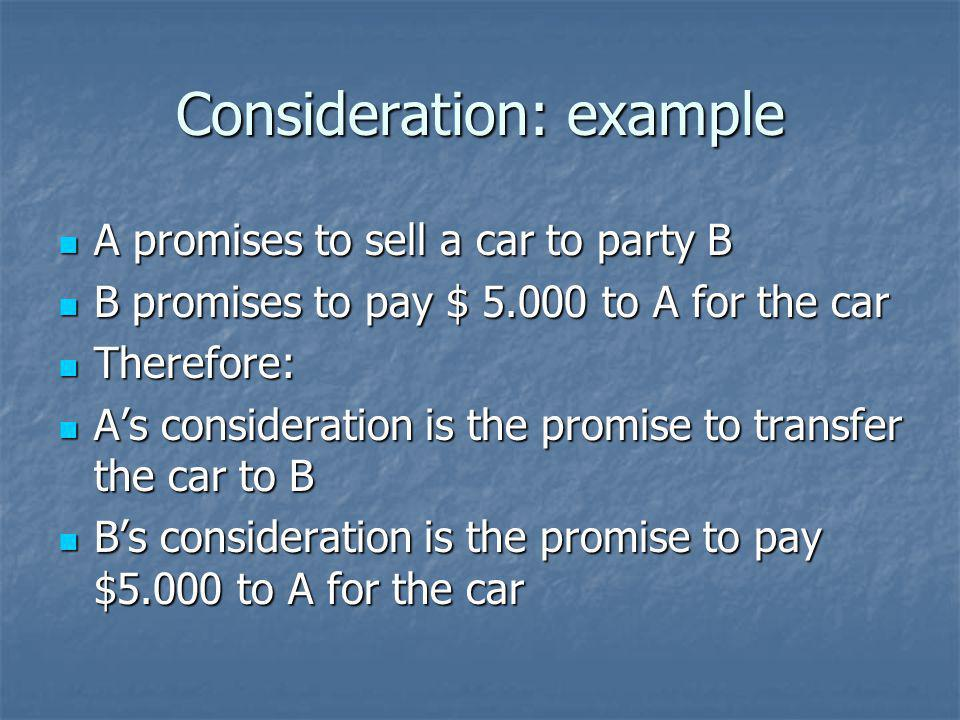 Consideration: example A promises to sell a car to party B A promises to sell a car to party B B promises to pay $ 5.000 to A for the car B promises to pay $ 5.000 to A for the car Therefore: Therefore: As consideration is the promise to transfer the car to B As consideration is the promise to transfer the car to B Bs consideration is the promise to pay $5.000 to A for the car Bs consideration is the promise to pay $5.000 to A for the car